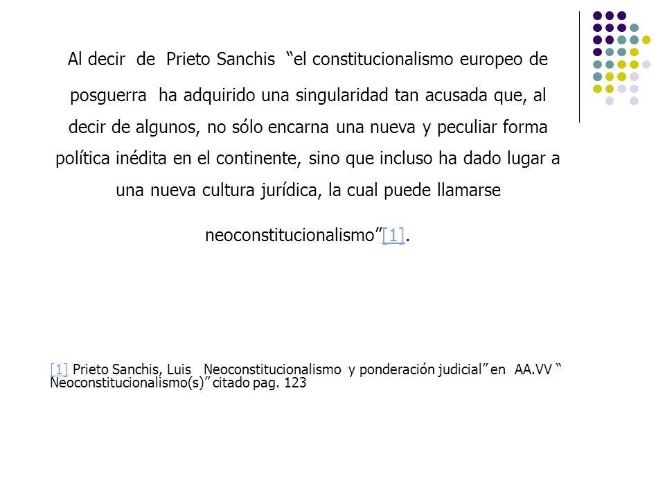 Al decir de Prieto Sanchis el constitucionalismo europeo de posguerra ha adquirido una singularidad tan acusada que, al decir de algunos, no sólo encarna una nueva y peculiar forma política inédita en el continente, sino que incluso ha dado lugar a una nueva cultura jurídica, la cual puede llamarse neoconstitucionalismo [1].